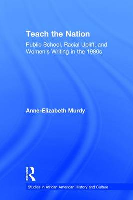 Teach the Nation: Pedagogies of Racial Uplift in U.S. Women's Writing of the 1890s - Studies in African American History and Culture (Hardback)