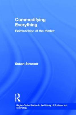 Commodifying Everything: Relationships of the Market - Hagley Center Studies in the History of Business and Technology (Hardback)