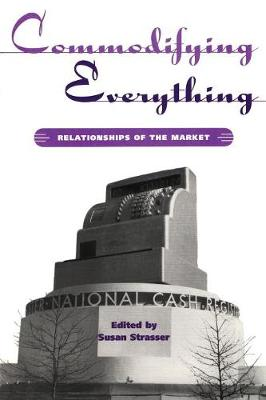 Commodifying Everything: Relationships of the Market - Hagley Center Studies in the History of Business and Technology (Paperback)