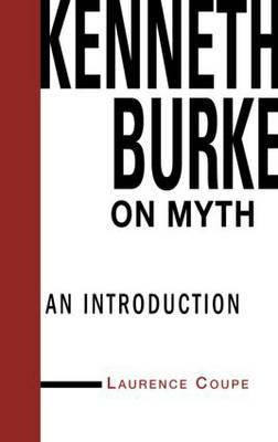 Kenneth Burke on Myth: An Introduction - Theorists of Myth (Hardback)
