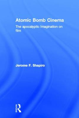 Atomic Bomb Cinema: The Apocalyptic Imagination on Film (Hardback)