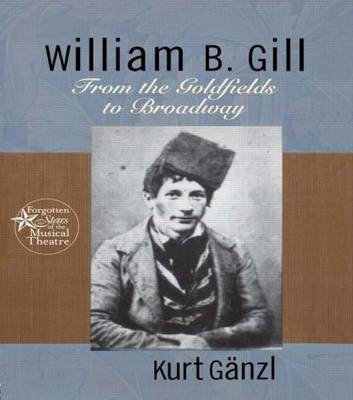 William B. Gill: From the Goldfields to Broadway - Forgotten Stars of the Musical Theatre 3 (Hardback)
