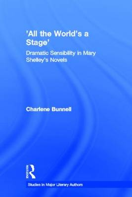 'All the World's a Stage': Dramatic Sensibility in Mary Shelley's Novels - Studies in Major Literary Authors (Hardback)