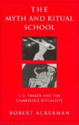 The Myth and Ritual School: J.G. Frazer and the Cambridge Ritualists - Theorists of Myth (Paperback)