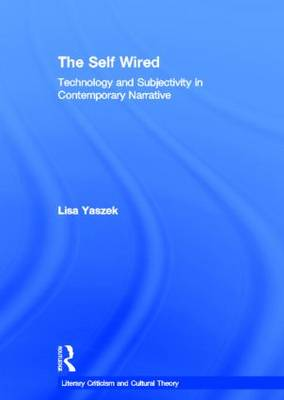 The Self Wired: Technology and Subjectivity in Contemporary Narrative - Literary Criticism and Cultural Theory (Hardback)
