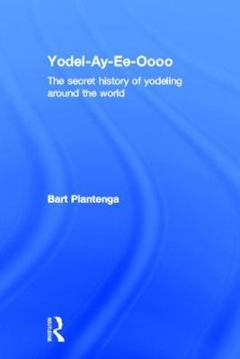 Yodel-Ay-Ee-Oooo: The Secret History of Yodeling Around the World (Hardback)