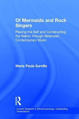Of Mermaids and Rock Singers: Placing the Self and Constructing the Nation THrough Belarusan Contemporary Music - Current Research in Ethnomusicology: Outstanding Dissertations 2 (Hardback)