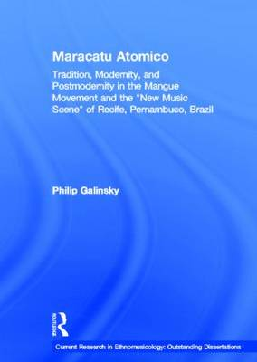 Maracatu Atomico: Tradition, Modernity, and Postmodernity in the Mangue Movement of Recife, Brazil - Current Research in Ethnomusicology: Outstanding Dissertations (Hardback)