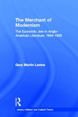 The Merchant of Modernism: The Economic Jew in Anglo-American Literature, 1864-1939 - Literary Criticism and Cultural Theory (Hardback)