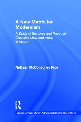 A New Matrix for Modernism: A Study of the Lives and Poetry of Charlotte Mew & Anna Wickham - Studies in Major Literary Authors (Hardback)