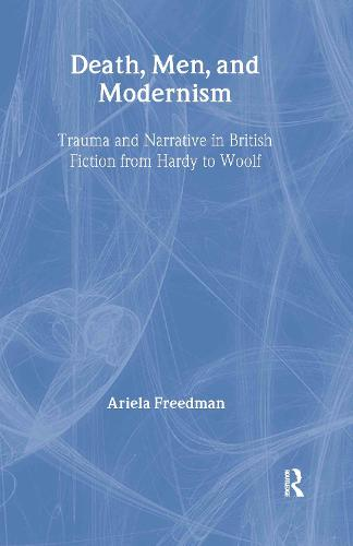 Death, Men, and Modernism: Trauma and Narrative in British Fiction from Hardy to Woolf - Literary Criticism and Cultural Theory (Hardback)