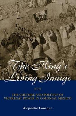 The King's Living Image: The Culture and Politics of Viceregal Power in Colonial Mexico - New World in the Atlantic World (Paperback)