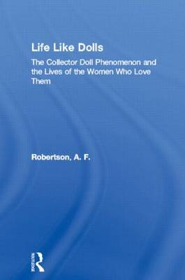 Life Like Dolls: The Collector Doll Phenomenon and the Lives of the Women Who Love Them (Hardback)