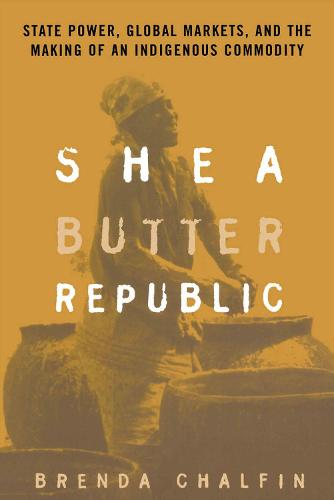 Shea Butter Republic: State Power, Global Markets, and the Making of an Indigenous Commodity (Paperback)