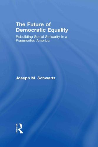The Future Of Democratic Equality: Rebuilding Social Solidarity in a Fragmented America (Hardback)