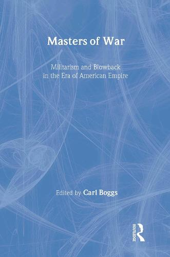 Masters of War: Militarism and Blowback in the Era of American Empire - New Political Science Reader (Paperback)