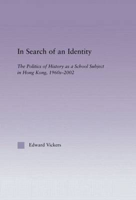 In Search of an Identity: The Politics of History Teaching in Hong Kong, 1960s-2000 - East Asia: History, Politics, Sociology and Culture (Hardback)