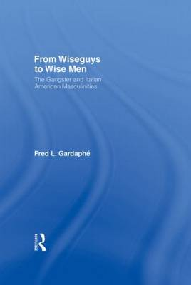 From Wiseguys to Wise Men: The Gangster and Italian American Masculinities (Hardback)