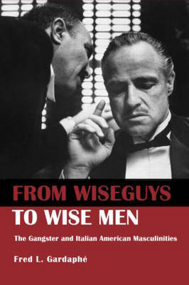 From Wiseguys to Wise Men: The Gangster and Italian American Masculinities (Paperback)