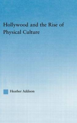 Hollywood and the Rise of Physical Culture - Studies in American Popular History and Culture (Hardback)