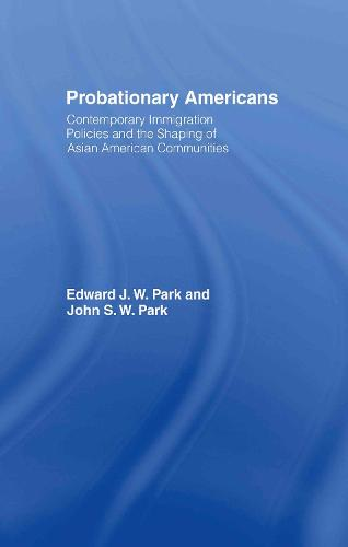 Probationary Americans: Contemporary Immigration Policies and the Shaping of Asian American Communities (Hardback)