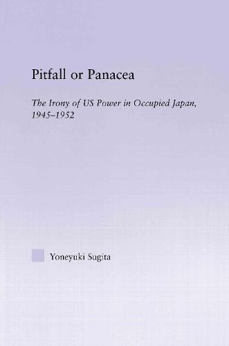 Pitfall or Panacea: The Irony of U.S. Power in Occupied Japan, 1945-1952 - East Asia: History, Politics, Sociology and Culture (Hardback)
