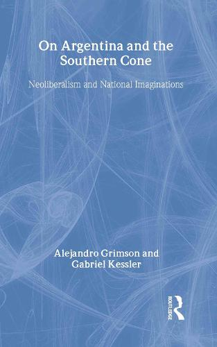 On Argentina and the Southern Cone: Neoliberalism and National Imaginations - Global Realities (Hardback)