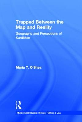 Trapped Between the Map and Reality: Geography and Perceptions of Kurdistan - Middle East Studies: History, Politics & Law (Hardback)