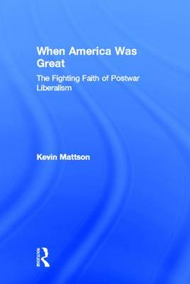 When America Was Great: The Fighting Faith of Liberalism in Post-War America (Hardback)