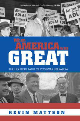When America Was Great: The Fighting Faith of Liberalism in Post-War America (Paperback)
