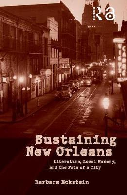 Sustaining New Orleans: Literature, Local Memory, and the Fate of a City (Paperback)