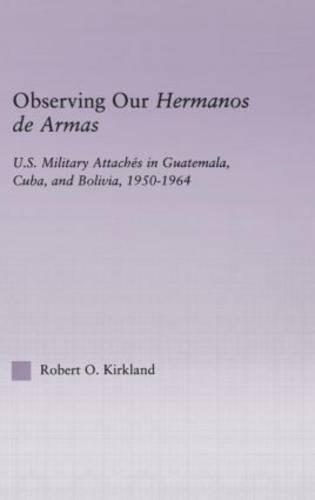 Observing our Hermanos de Armas: U.S. Military Attaches in Guatemala, Cuba and Bolivia, 1950-1964 (Hardback)
