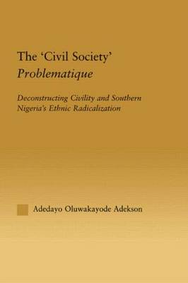 The 'Civil Society' Problematique: Deconstructing Civility and Southern Nigeria's Ethnic Radicalization - African Studies (Hardback)