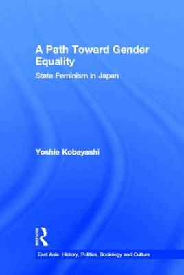 A Path Toward Gender Equality: State Feminism in Japan - East Asia: History, Politics, Sociology and Culture (Hardback)