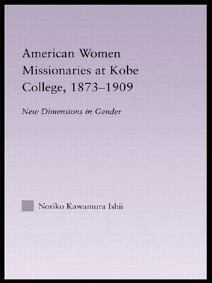 American Women Missionaries at Kobe College, 1873-1909 - East Asia: History, Politics, Sociology and Culture (Hardback)