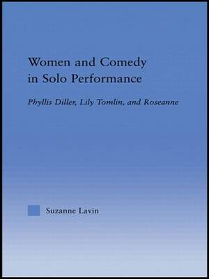 Women and Comedy in Solo Performance: Phyllis Diller, Lily Tomlin and Roseanne - Studies in American Popular History and Culture (Hardback)