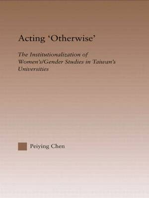 Acting Otherwise: The Institutionalization of Women's / Gender Studies in Taiwan's Universities - RoutledgeFalmer Studies in Higher Education (Hardback)