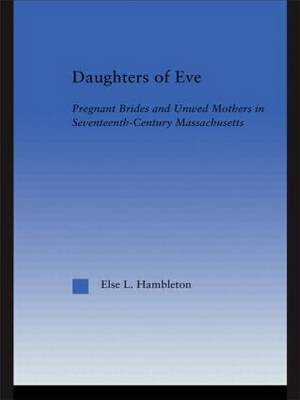 Daughters of Eve: Pregnant Brides and Unwed Mothers in Seventeenth Century Essex County, Massachusetts - Studies in American Popular History and Culture (Hardback)