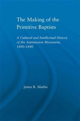 The Making of the Primitive Baptists: A Cultural and Intellectual History of the Anti-Mission Movement, 1800-1840 - Studies in American Popular History and Culture (Hardback)