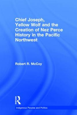 Chief Joseph, Yellow Wolf and the Creation of Nez Perce History in the Pacific Northwest - Indigenous Peoples and Politics (Hardback)