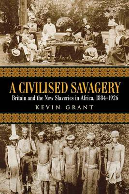 A Civilised Savagery: Britain and the New Slaveries in Africa, 1884-1926 (Hardback)