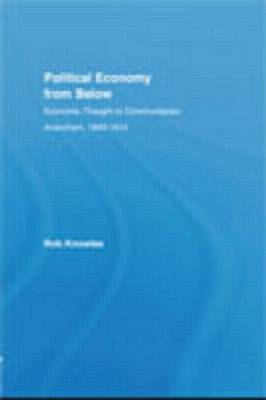 Political Economy from Below: Economic Thought in Communitarian Anarchism, 1840-1914 - New Political Economy (Hardback)