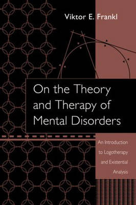 On the Theory and Therapy of Mental Disorders: An Introduction to Logotherapy and Existential Analysis (Hardback)