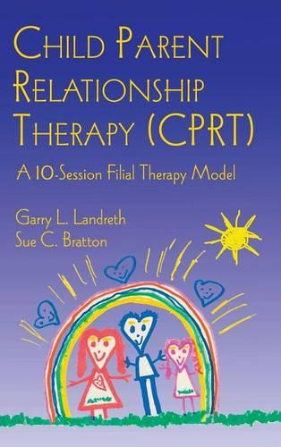 Child Parent Relationship Therapy (CPRT): A 10-Session Filial Therapy Model (Hardback)