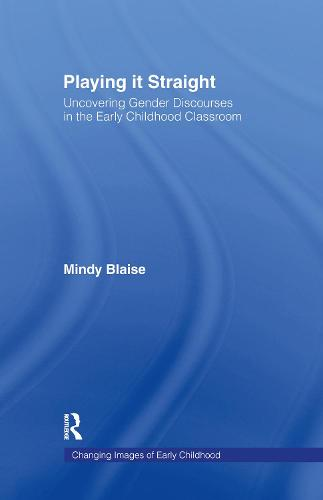 Playing It Straight: Uncovering Gender Discourse in the Early Childhood Classroom - Changing Images of Early Childhood (Hardback)