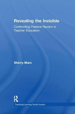 Revealing the Invisible: Confronting Passive Racism in Teacher Education - Teaching/Learning Social Justice (Hardback)