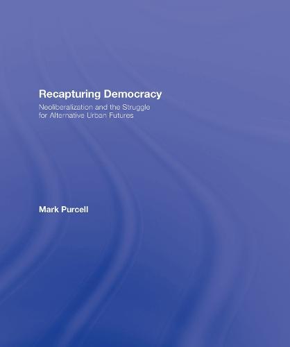 Recapturing Democracy: Neoliberalization and the Struggle for Alternative Urban Futures (Hardback)