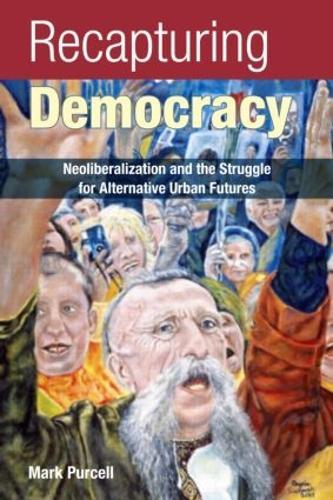 Recapturing Democracy: Neoliberalization and the Struggle for Alternative Urban Futures (Paperback)