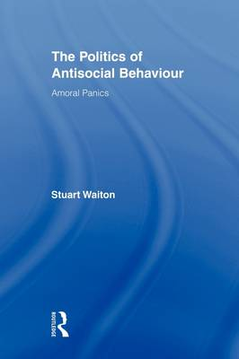 The Politics of Antisocial Behaviour: Amoral Panics - Routledge Advances in Criminology (Hardback)