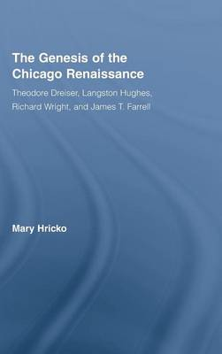 The Genesis of the Chicago Renaissance: Theodore Dreiser, Langston Hughes, Richard Wright, and James T. Farrell - Literary Criticism and Cultural Theory (Hardback)